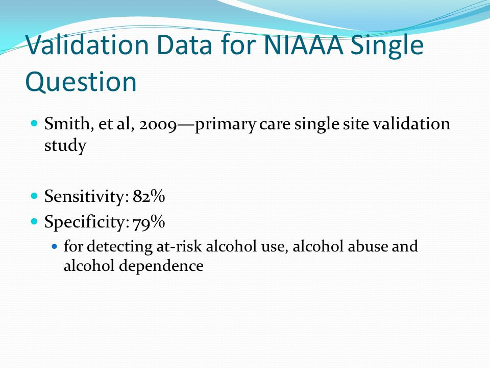Validation Data for NIAAA Single Question Smith, et al, 2009—primary care single site validation study Sensitivity: 82% Specificity: 79% for detecting at-risk alcohol use, alcohol abuse and alcohol dependence