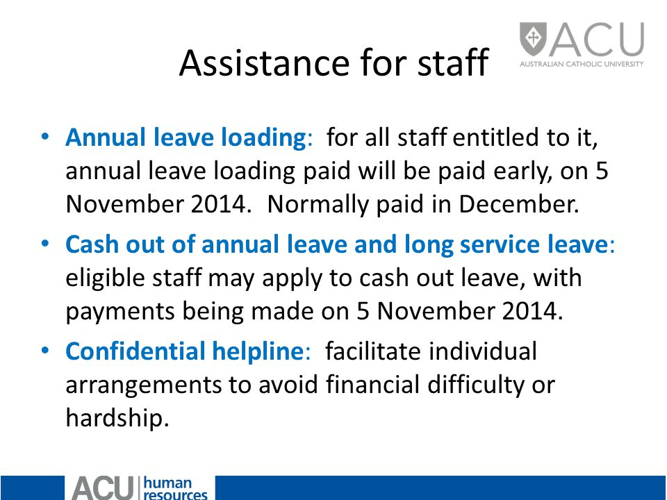 Assistance for staff Annual leave loading: for all staff entitled to it, annual leave loading paid will be paid early, on 5 November 2014.