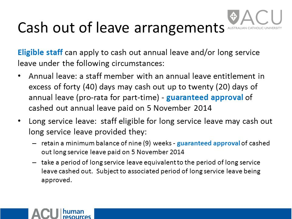 Cash out of leave arrangements Eligible staff can apply to cash out annual leave and/or long service leave under the following circumstances: Annual leave: a staff member with an annual leave entitlement in excess of forty (40) days may cash out up to twenty (20) days of annual leave (pro-rata for part-time) - guaranteed approval of cashed out annual leave paid on 5 November 2014 Long service leave: staff eligible for long service leave may cash out long service leave provided they: – retain a minimum balance of nine (9) weeks - guaranteed approval of cashed out long service leave paid on 5 November 2014 – take a period of long service leave equivalent to the period of long service leave cashed out.