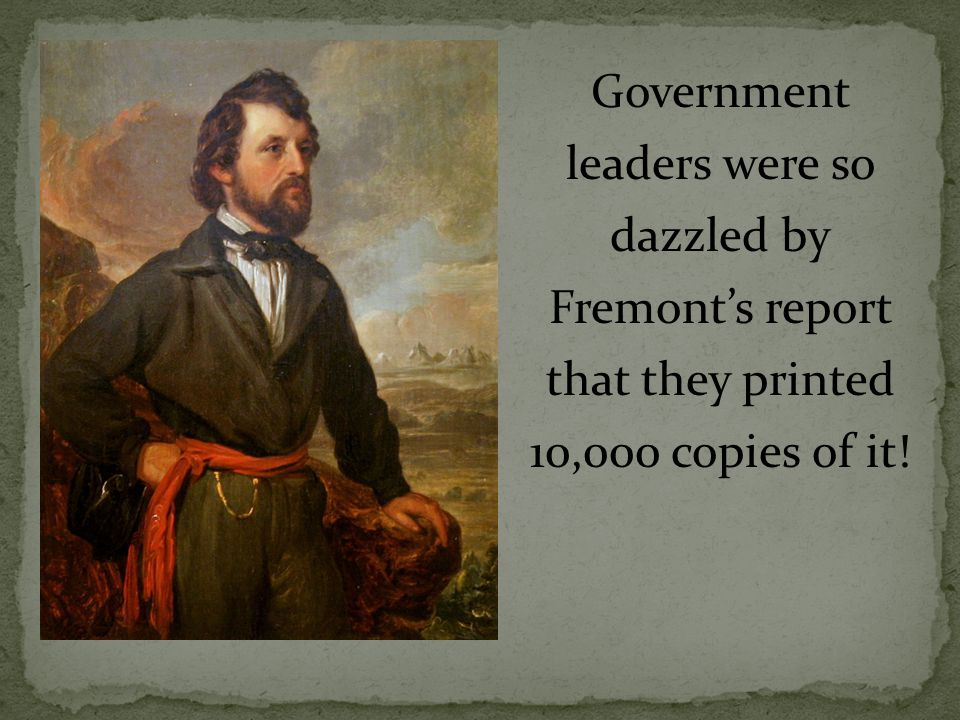 Government leaders were so dazzled by Fremont's report that they printed 10,000 copies of it!