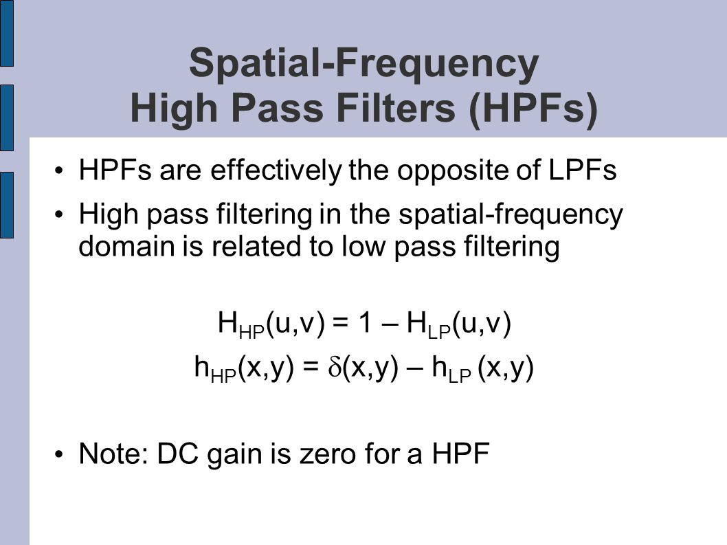 Spatial-Frequency High Pass Filters (HPFs) HPFs are effectively the opposite of LPFs High pass filtering in the spatial-frequency domain is related to