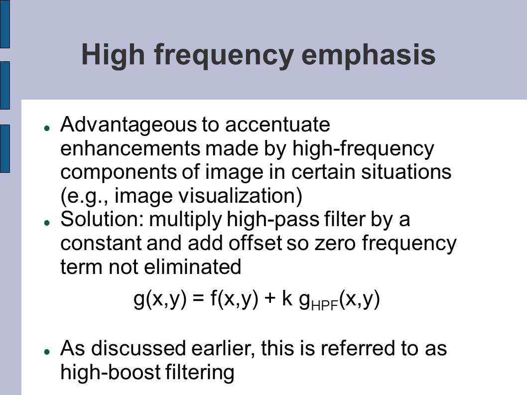 High frequency emphasis Advantageous to accentuate enhancements made by high-frequency components of image in certain situations (e.g., image visualiz