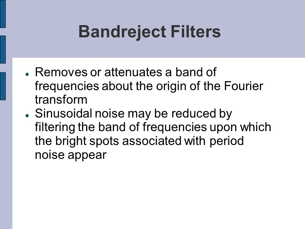 Bandreject Filters Removes or attenuates a band of frequencies about the origin of the Fourier transform Sinusoidal noise may be reduced by filtering