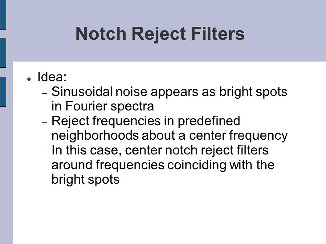 Notch Reject Filters Idea:  Sinusoidal noise appears as bright spots in Fourier spectra  Reject frequencies in predefined neighborhoods about a cent