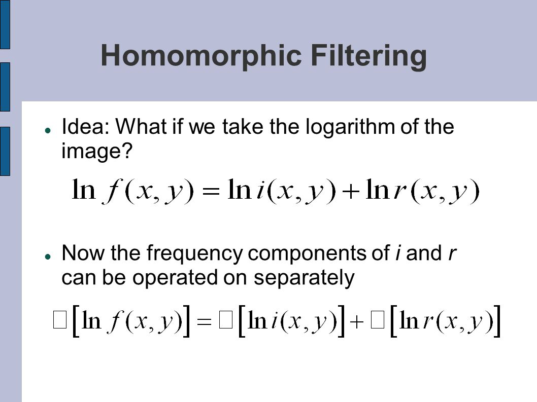 Homomorphic Filtering Idea: What if we take the logarithm of the image? Now the frequency components of i and r can be operated on separately