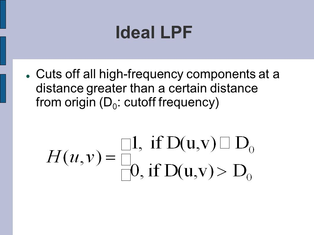 Ideal LPF Cuts off all high-frequency components at a distance greater than a certain distance from origin (D 0 : cutoff frequency)