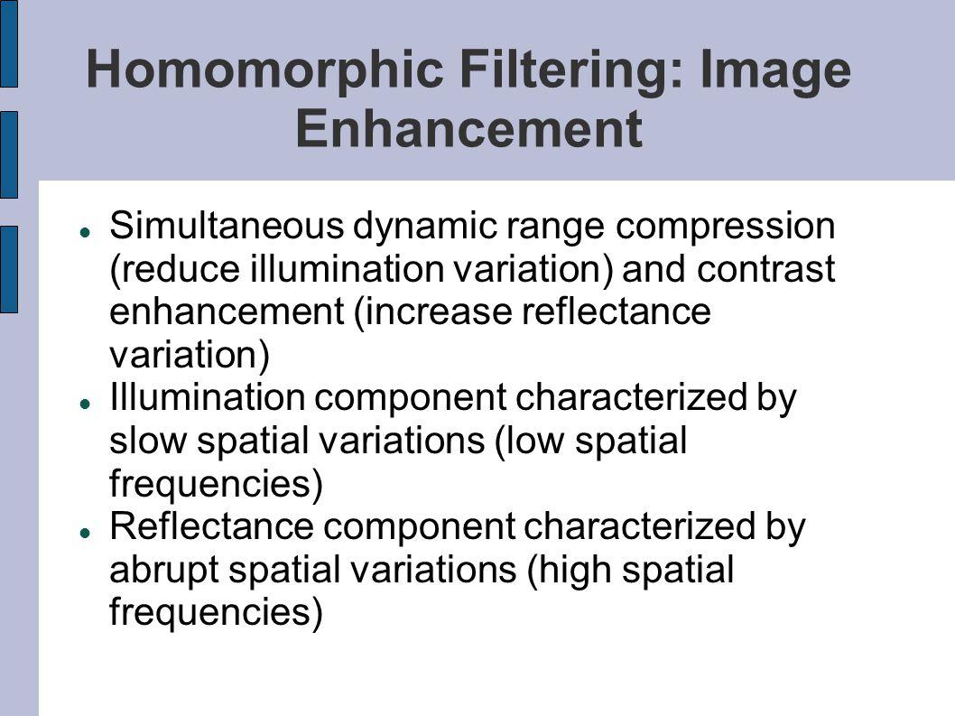 Homomorphic Filtering: Image Enhancement Simultaneous dynamic range compression (reduce illumination variation) and contrast enhancement (increase ref