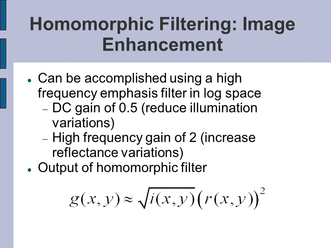 Homomorphic Filtering: Image Enhancement Can be accomplished using a high frequency emphasis filter in log space  DC gain of 0.5 (reduce illumination