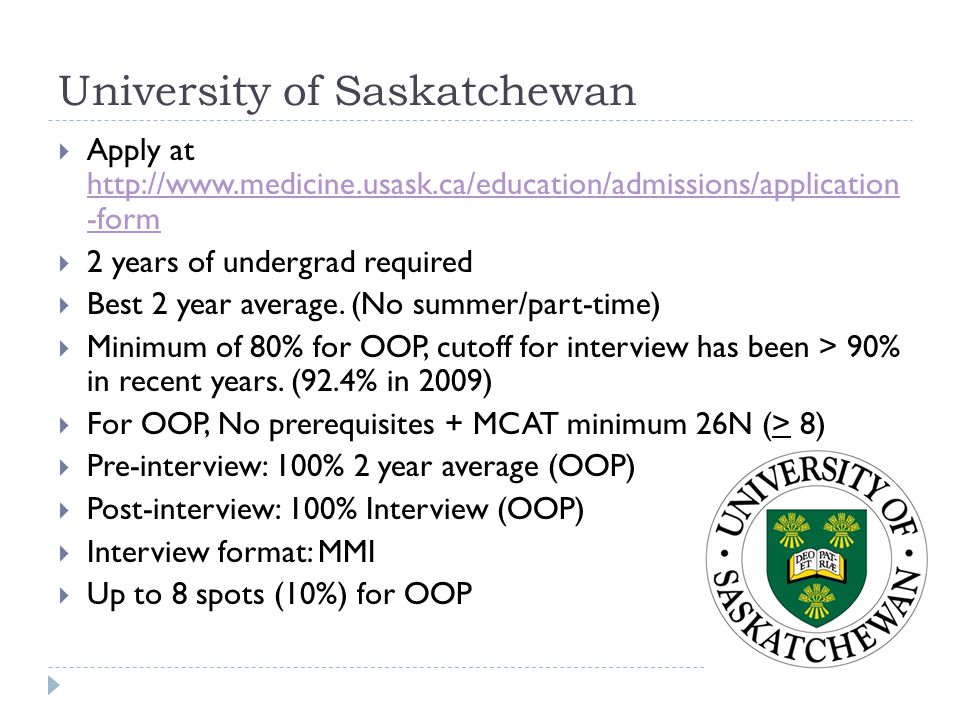University of Saskatchewan  Apply at http://www.medicine.usask.ca/education/admissions/application -form http://www.medicine.usask.ca/education/admis