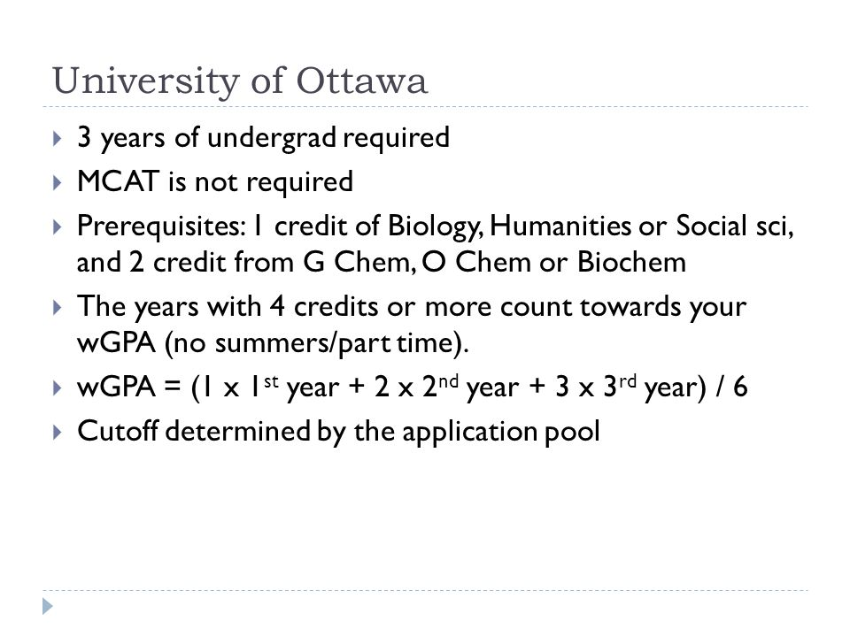 University of Ottawa  3 years of undergrad required  MCAT is not required  Prerequisites: 1 credit of Biology, Humanities or Social sci, and 2 cred