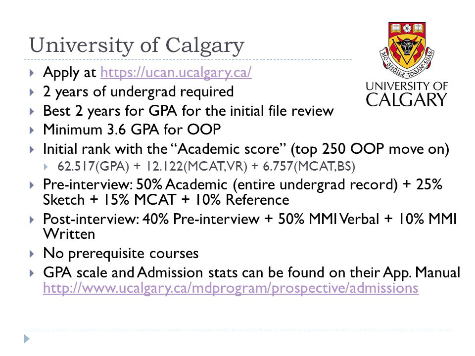 University of Ottawa  3 years of undergrad required  MCAT is not required  Prerequisites: 1 credit of Biology, Humanities or Social sci, and 2 credit from G Chem, O Chem or Biochem  The years with 4 credits or more count towards your wGPA (no summers/part time).
