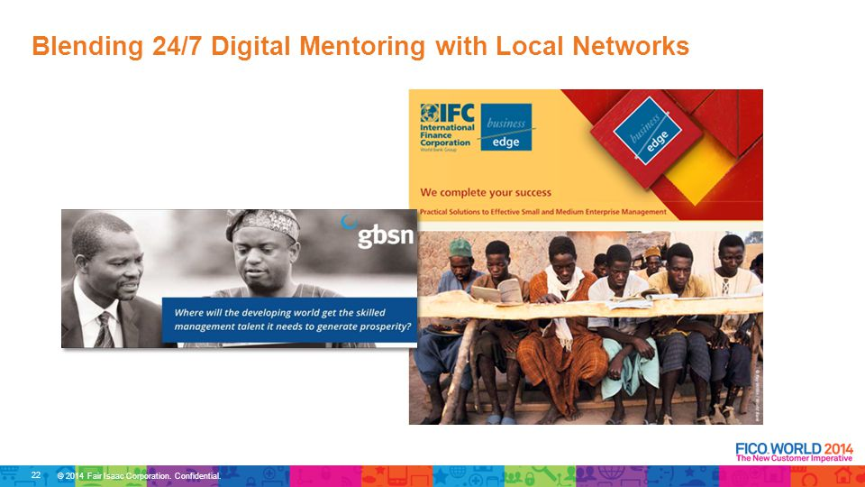 © 2014 Fair Isaac Corporation. Confidential. Blending 24/7 Digital Mentoring with Local Networks 22