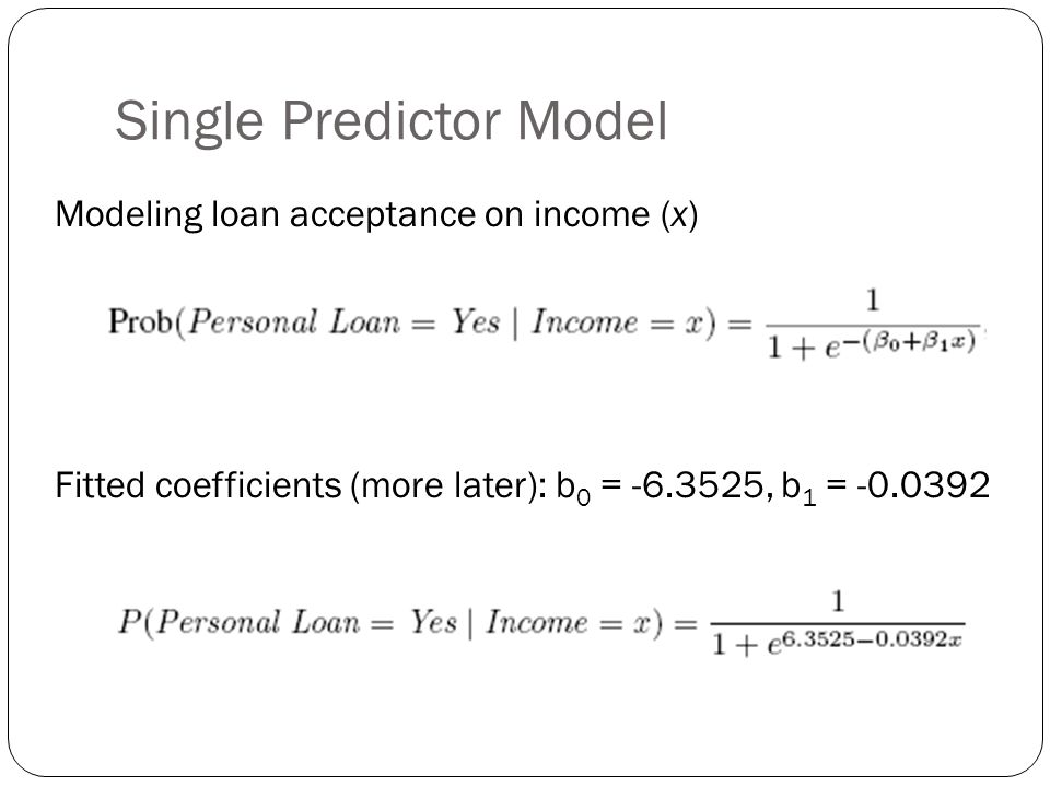 Single Predictor Model Modeling loan acceptance on income (x) Fitted coefficients (more later): b 0 = -6.3525, b 1 = -0.0392