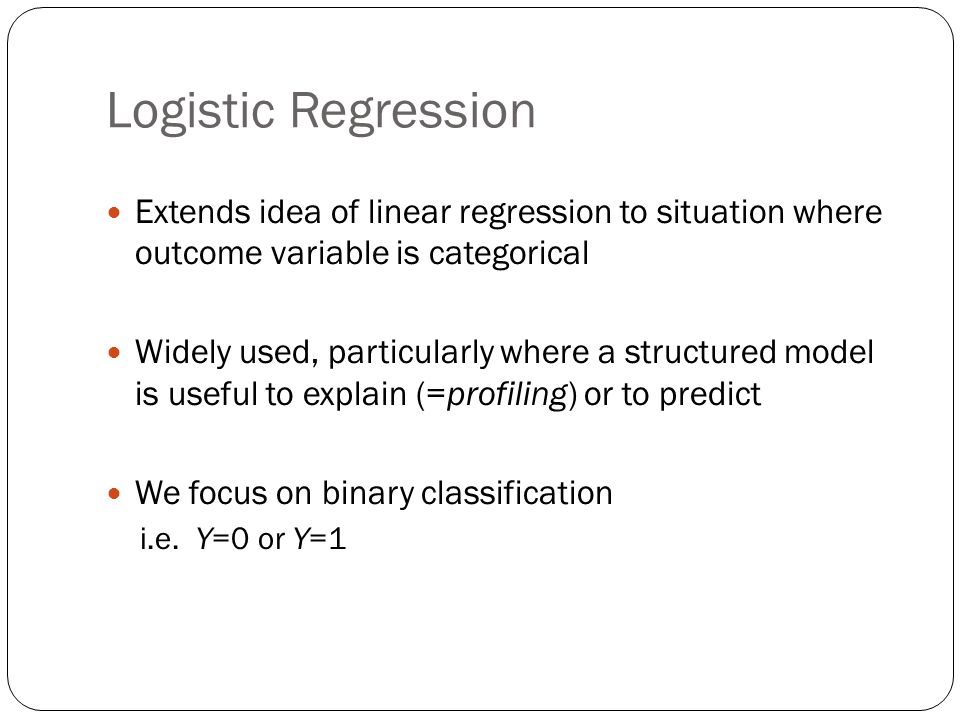Logistic Regression Extends idea of linear regression to situation where outcome variable is categorical Widely used, particularly where a structured model is useful to explain (=profiling) or to predict We focus on binary classification i.e.