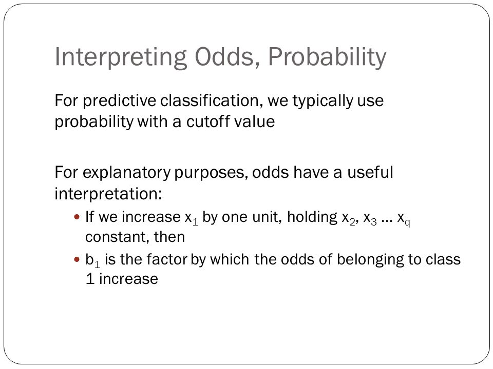 Interpreting Odds, Probability For predictive classification, we typically use probability with a cutoff value For explanatory purposes, odds have a u