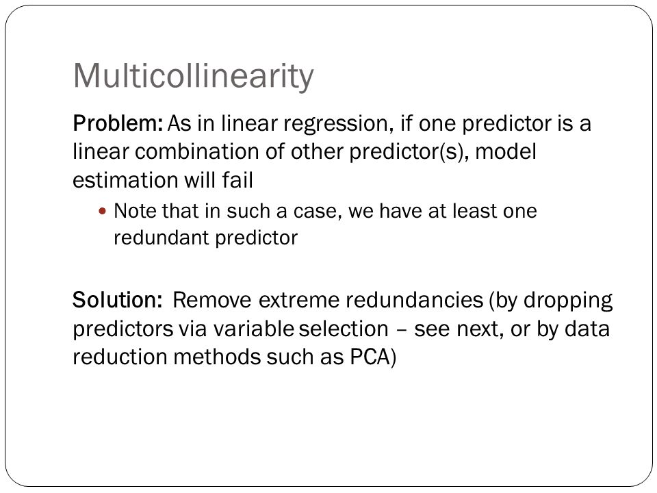 Multicollinearity Problem: As in linear regression, if one predictor is a linear combination of other predictor(s), model estimation will fail Note that in such a case, we have at least one redundant predictor Solution: Remove extreme redundancies (by dropping predictors via variable selection – see next, or by data reduction methods such as PCA)