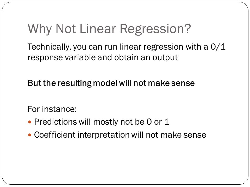 Why Not Linear Regression? Technically, you can run linear regression with a 0/1 response variable and obtain an output But the resulting model will n