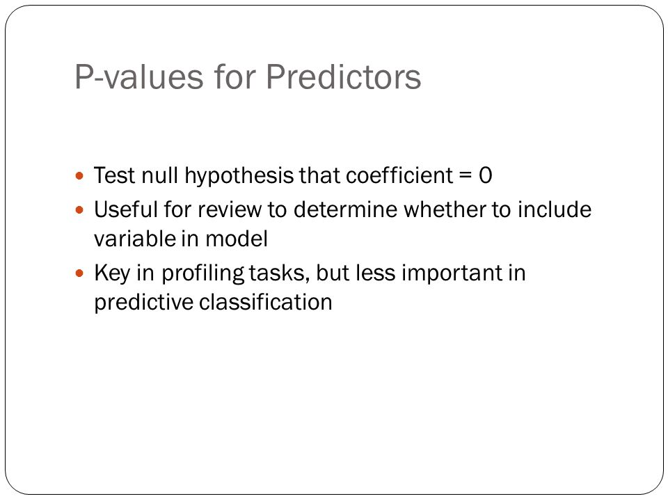 P-values for Predictors Test null hypothesis that coefficient = 0 Useful for review to determine whether to include variable in model Key in profiling tasks, but less important in predictive classification