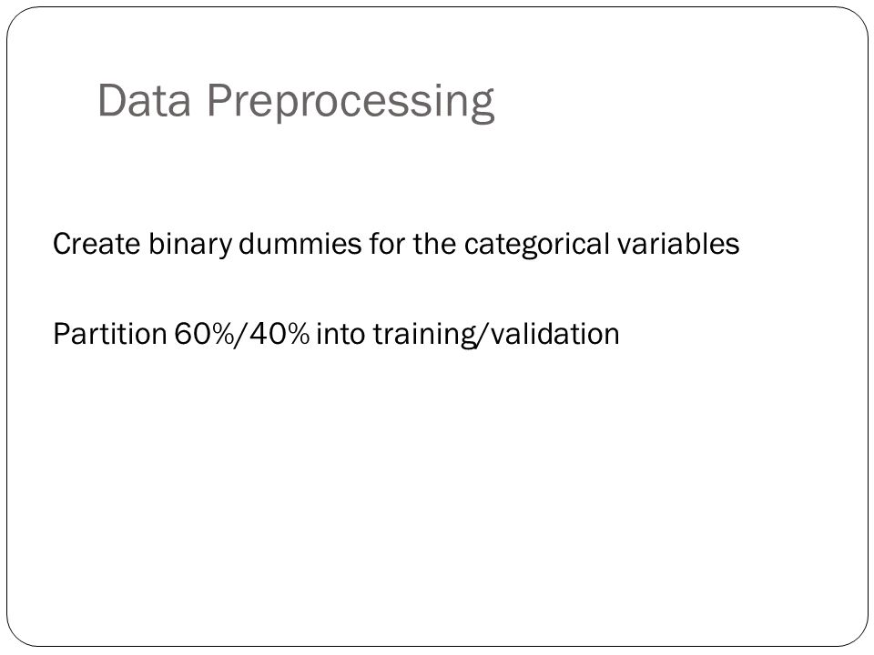 Data Preprocessing Create binary dummies for the categorical variables Partition 60%/40% into training/validation