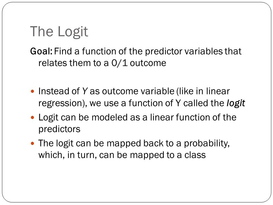The Logit Goal: Find a function of the predictor variables that relates them to a 0/1 outcome Instead of Y as outcome variable (like in linear regress