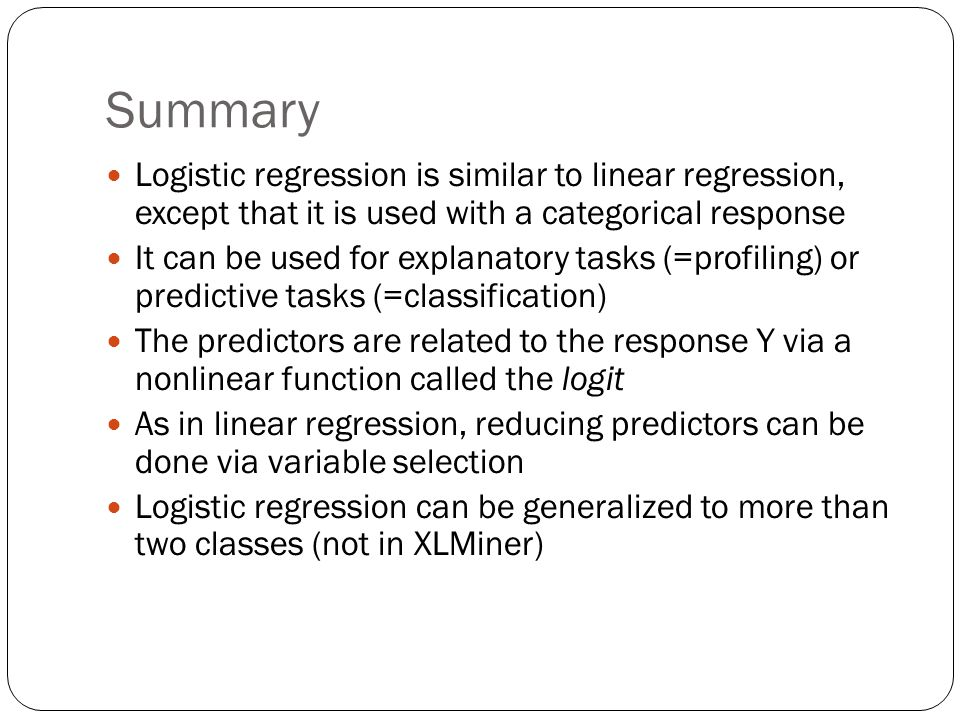 Summary Logistic regression is similar to linear regression, except that it is used with a categorical response It can be used for explanatory tasks (=profiling) or predictive tasks (=classification) The predictors are related to the response Y via a nonlinear function called the logit As in linear regression, reducing predictors can be done via variable selection Logistic regression can be generalized to more than two classes (not in XLMiner)