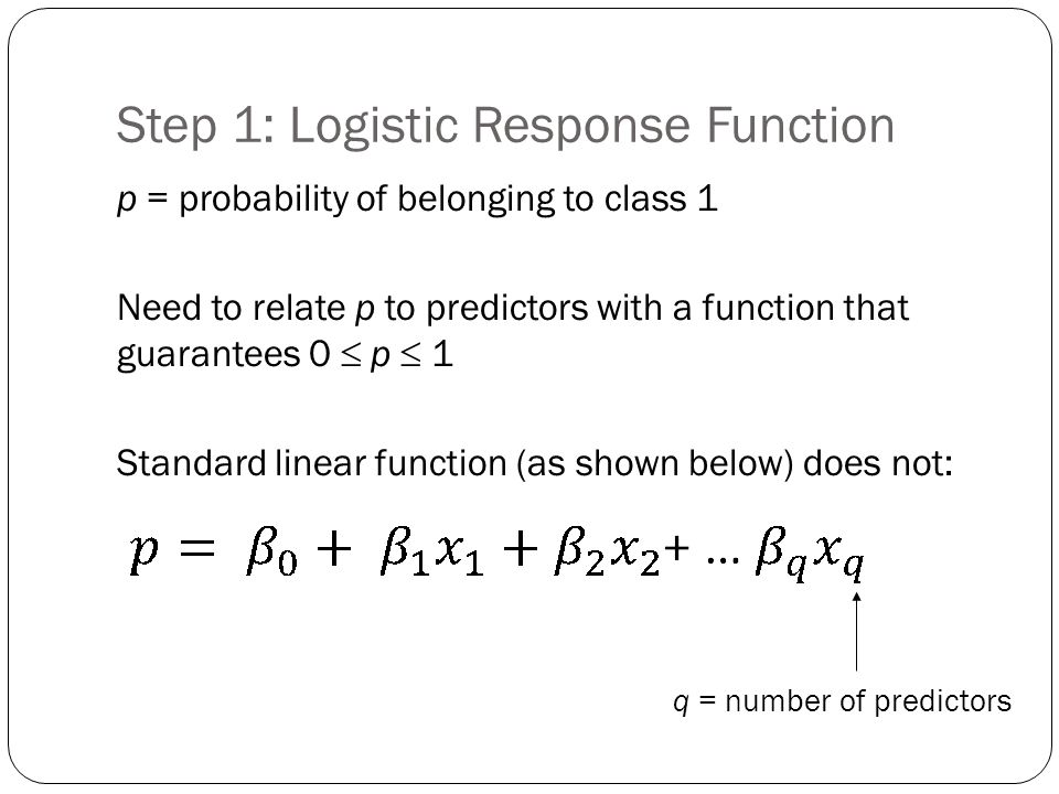 Step 1: Logistic Response Function p = probability of belonging to class 1 Need to relate p to predictors with a function that guarantees 0  p  1 Standard linear function (as shown below) does not: q = number of predictors