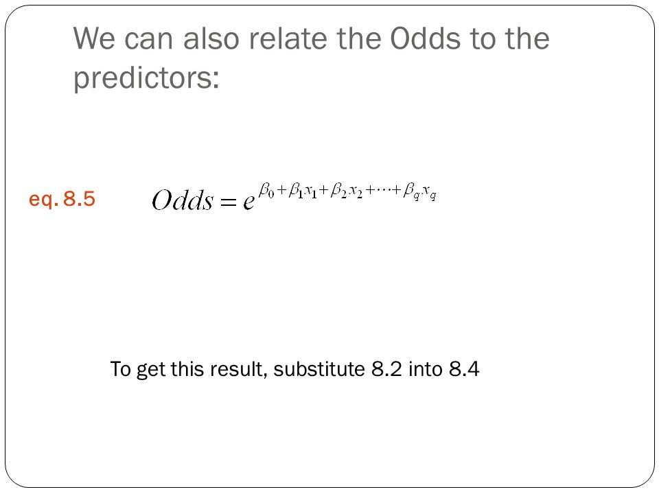 We can also relate the Odds to the predictors: To get this result, substitute 8.2 into 8.4 eq. 8.5