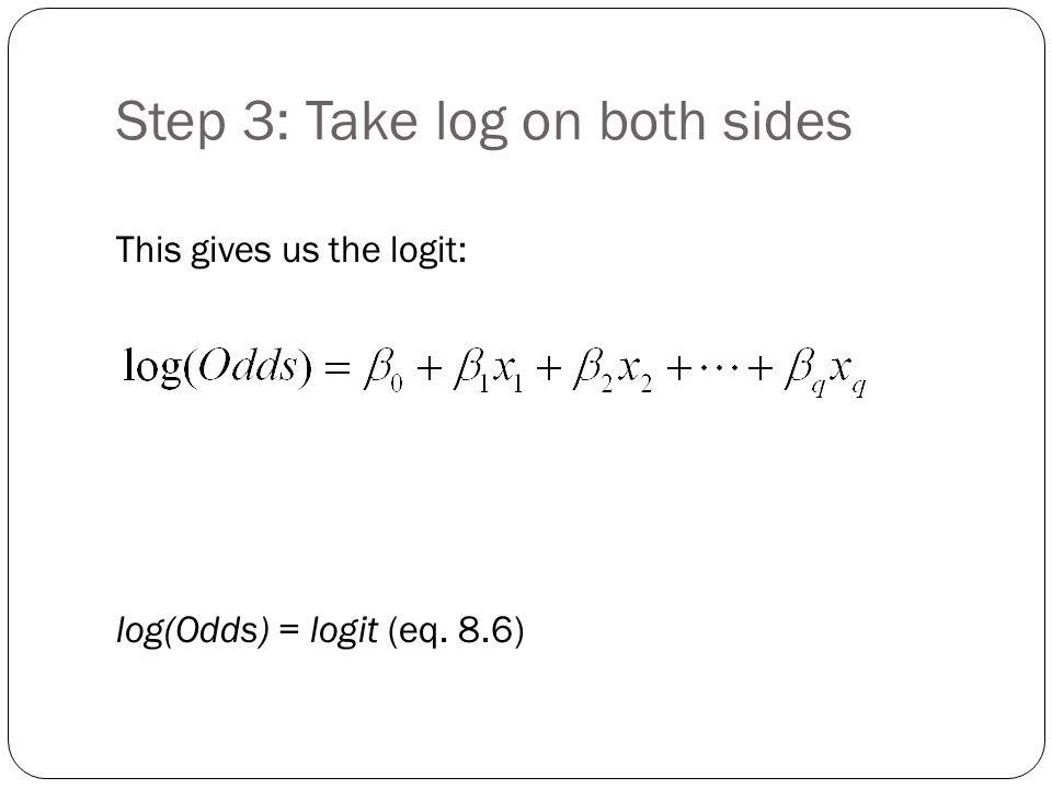 Step 3: Take log on both sides This gives us the logit: log(Odds) = logit (eq. 8.6)