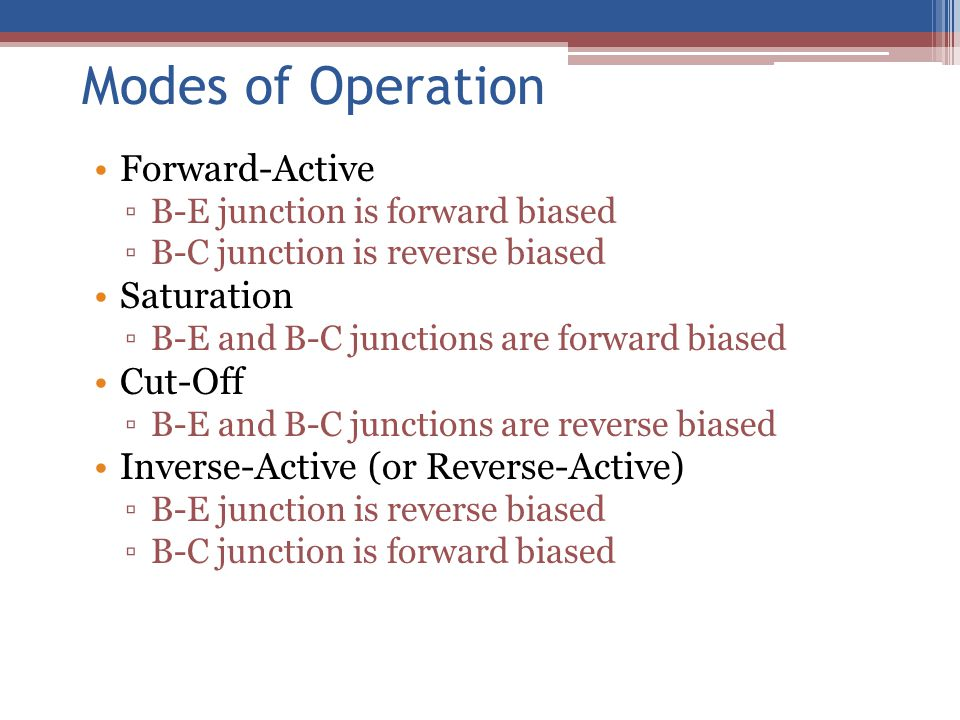 Modes of Operation Forward-Active ▫B-E junction is forward biased ▫B-C junction is reverse biased Saturation ▫B-E and B-C junctions are forward biased