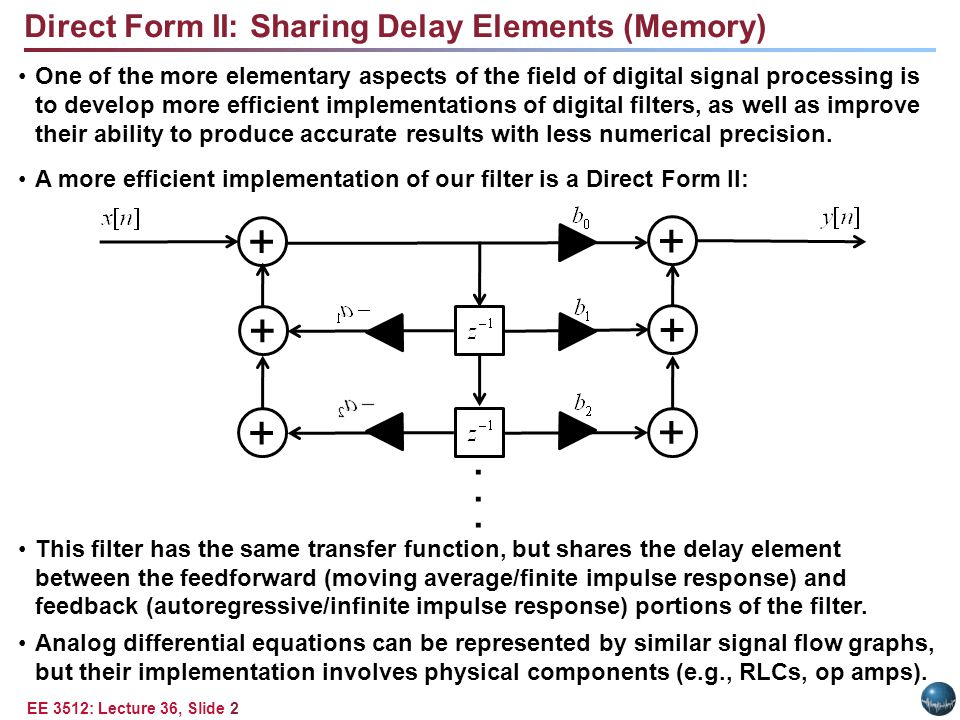 EE 3512: Lecture 36, Slide 2 One of the more elementary aspects of the field of digital signal processing is to develop more efficient implementations of digital filters, as well as improve their ability to produce accurate results with less numerical precision.