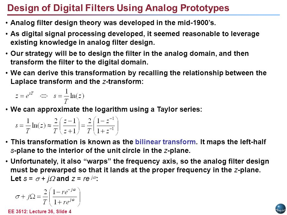 EE 3512: Lecture 36, Slide 4 Design of Digital Filters Using Analog Prototypes Analog filter design theory was developed in the mid-1900's.