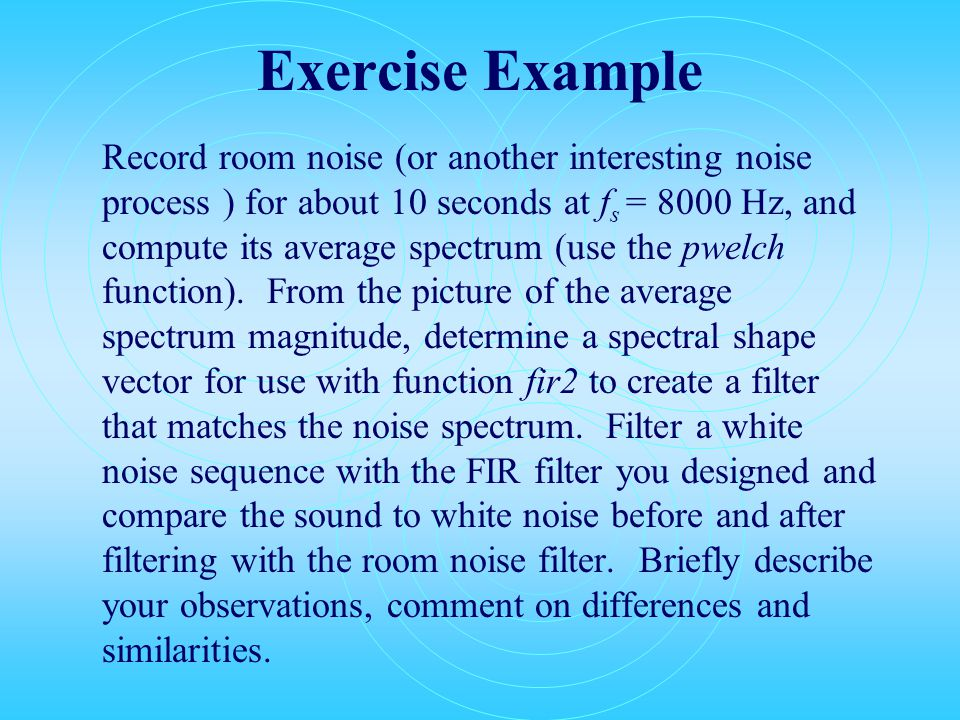 Exercise Example Record room noise (or another interesting noise process ) for about 10 seconds at f s = 8000 Hz, and compute its average spectrum (use the pwelch function).