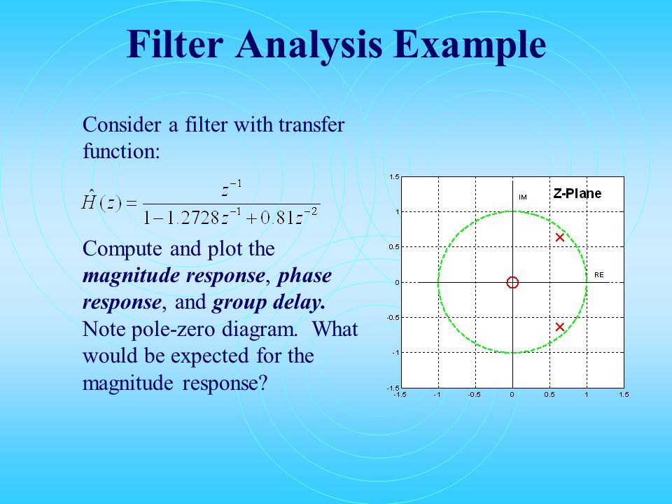 Filter Analysis Example Consider a filter with transfer function: Compute and plot the magnitude response, phase response, and group delay.