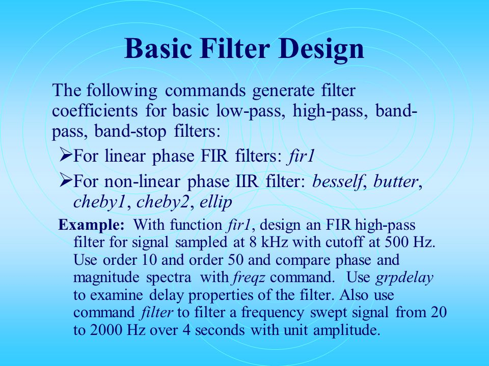 Basic Filter Design The following commands generate filter coefficients for basic low-pass, high-pass, band- pass, band-stop filters:  For linear phase FIR filters: fir1  For non-linear phase IIR filter: besself, butter, cheby1, cheby2, ellip Example: With function fir1, design an FIR high-pass filter for signal sampled at 8 kHz with cutoff at 500 Hz.