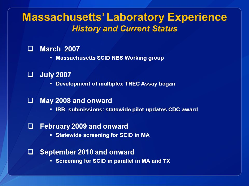 Massachusetts' Laboratory Experience History and Current Status  March 2007  Massachusetts SCID NBS Working group  July 2007  Development of multiplex TREC Assay began  May 2008 and onward  IRB submissions: statewide pilot updates CDC award  February 2009 and onward  Statewide screening for SCID in MA  September 2010 and onward  Screening for SCID in parallel in MA and TX