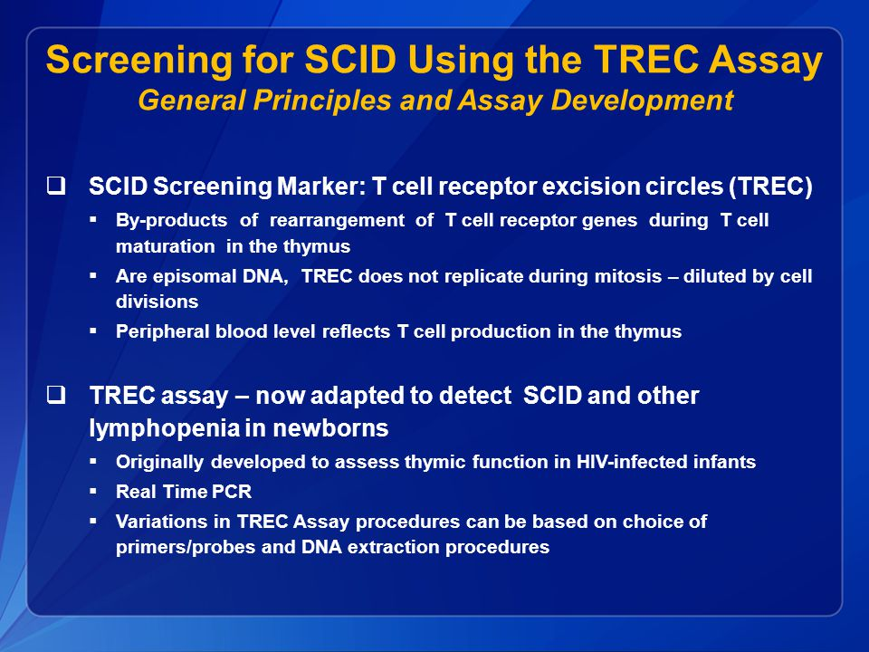 Screening for SCID Using the TREC Assay General Principles and Assay Development  SCID Screening Marker: T cell receptor excision circles (TREC)  By-products of rearrangement of T cell receptor genes during T cell maturation in the thymus  Are episomal DNA, TREC does not replicate during mitosis – diluted by cell divisions  Peripheral blood level reflects T cell production in the thymus  TREC assay – now adapted to detect SCID and other lymphopenia in newborns  Originally developed to assess thymic function in HIV-infected infants  Real Time PCR  Variations in TREC Assay procedures can be based on choice of primers/probes and DNA extraction procedures
