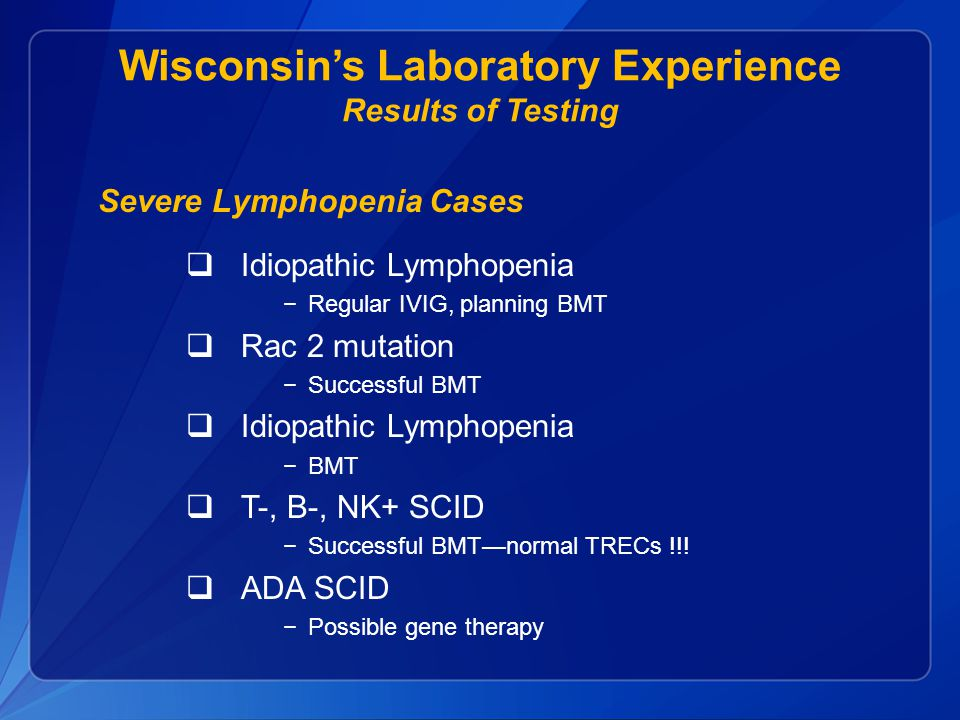 Wisconsin's Laboratory Experience Results of Testing Severe Lymphopenia Cases  Idiopathic Lymphopenia −Regular IVIG, planning BMT  Rac 2 mutation −Successful BMT  Idiopathic Lymphopenia −BMT  T-, B-, NK+ SCID −Successful BMT—normal TRECs !!.