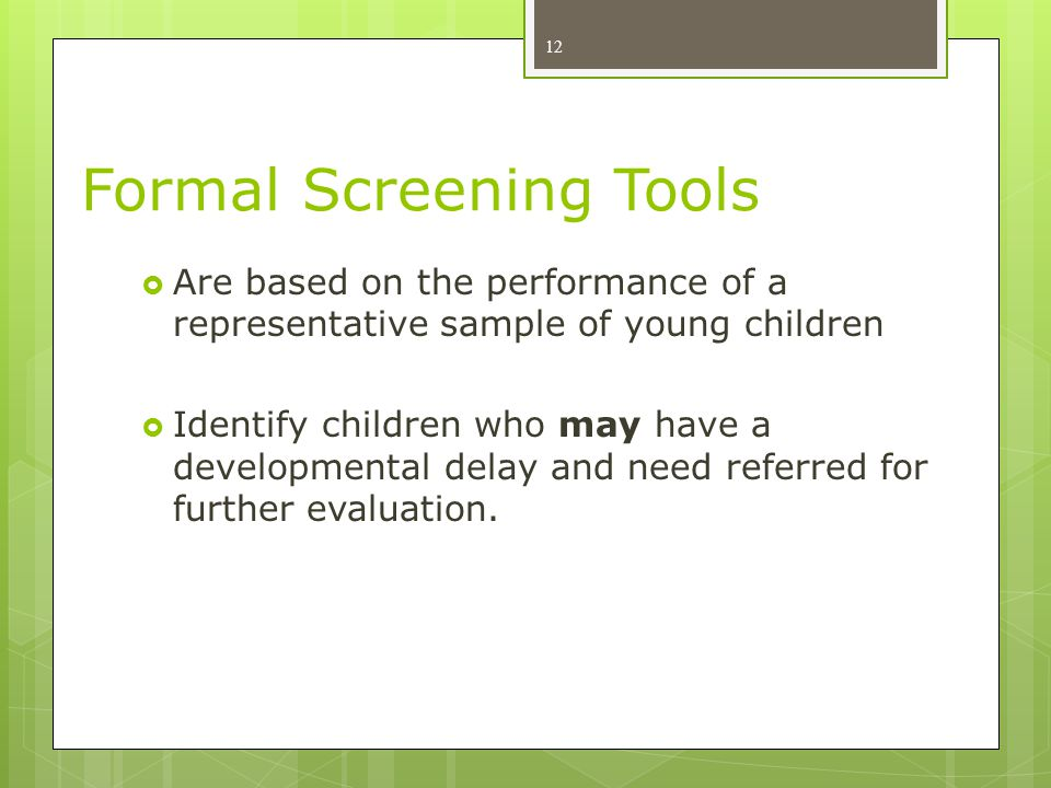 Formal Screening Tools  Are based on the performance of a representative sample of young children  Identify children who may have a developmental delay and need referred for further evaluation.