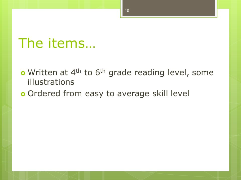 The items…  Written at 4 th to 6 th grade reading level, some illustrations  Ordered from easy to average skill level 18