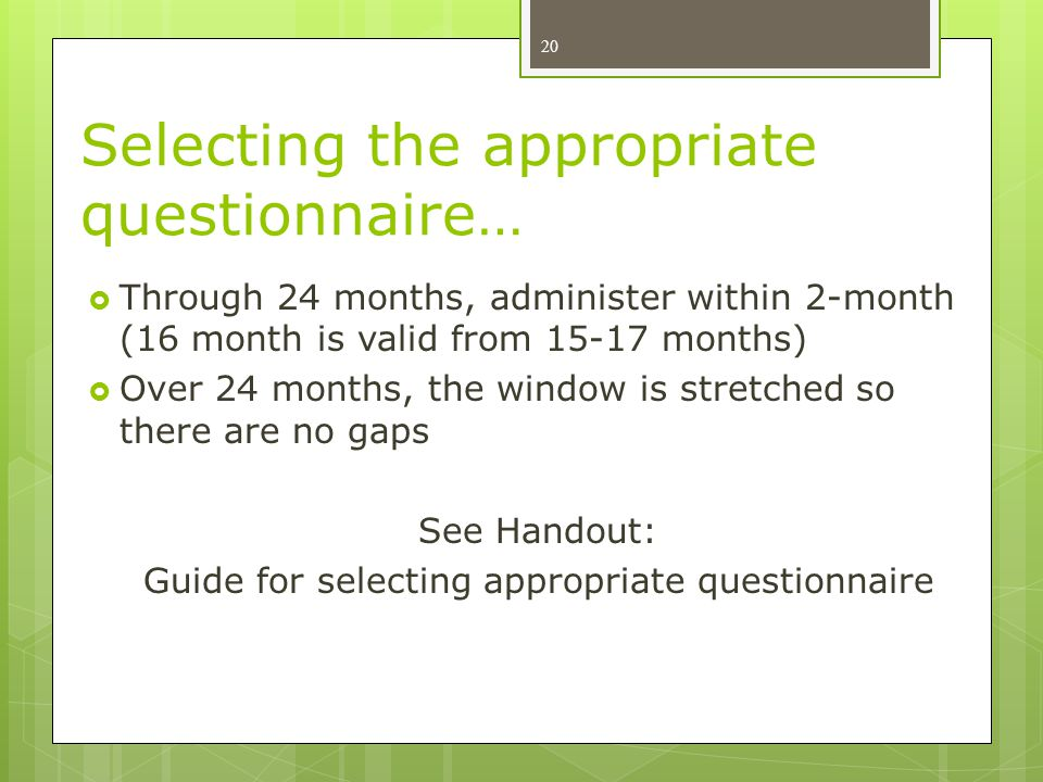 Selecting the appropriate questionnaire…  Through 24 months, administer within 2-month (16 month is valid from 15-17 months)  Over 24 months, the window is stretched so there are no gaps See Handout: Guide for selecting appropriate questionnaire 20