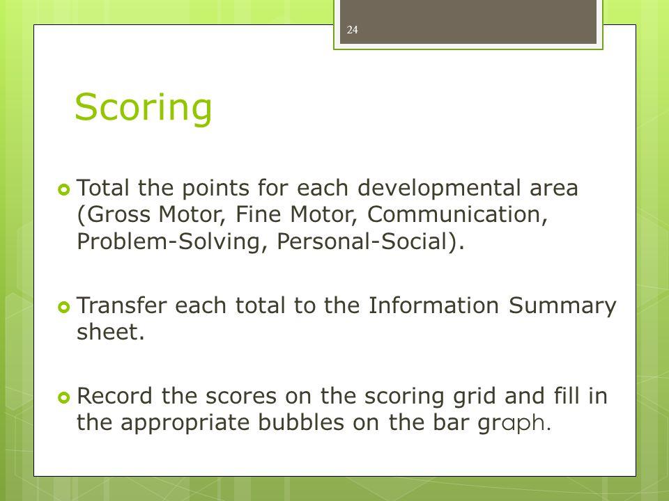 Scoring  Total the points for each developmental area (Gross Motor, Fine Motor, Communication, Problem-Solving, Personal-Social).