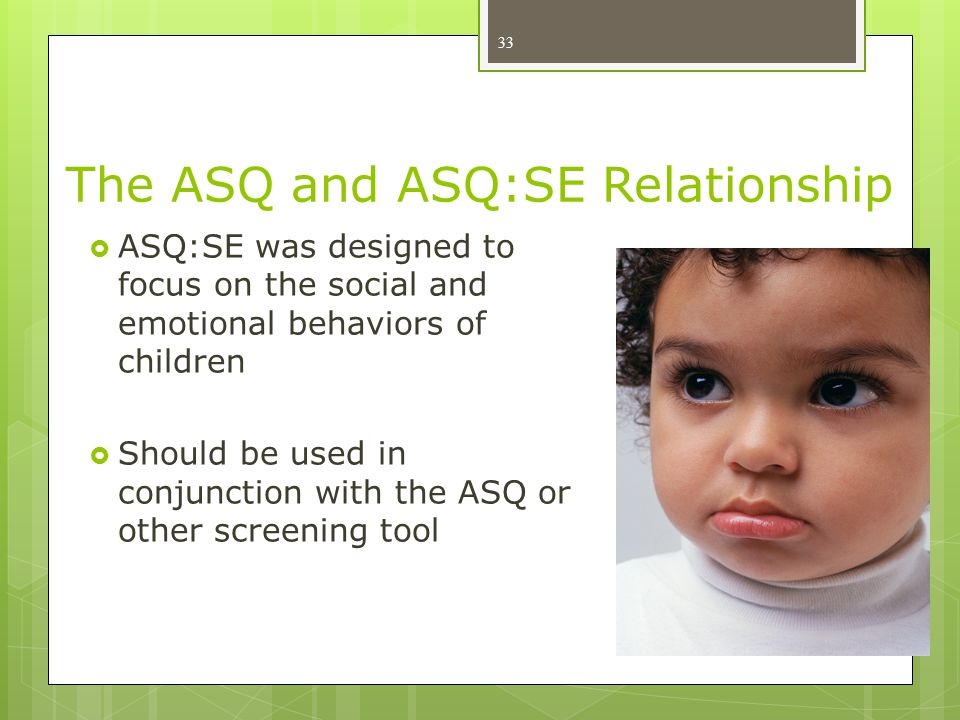 The ASQ and ASQ:SE Relationship 33  ASQ:SE was designed to focus on the social and emotional behaviors of children  Should be used in conjunction wi