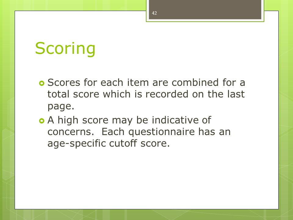 Scoring  Scores for each item are combined for a total score which is recorded on the last page.  A high score may be indicative of concerns. Each q