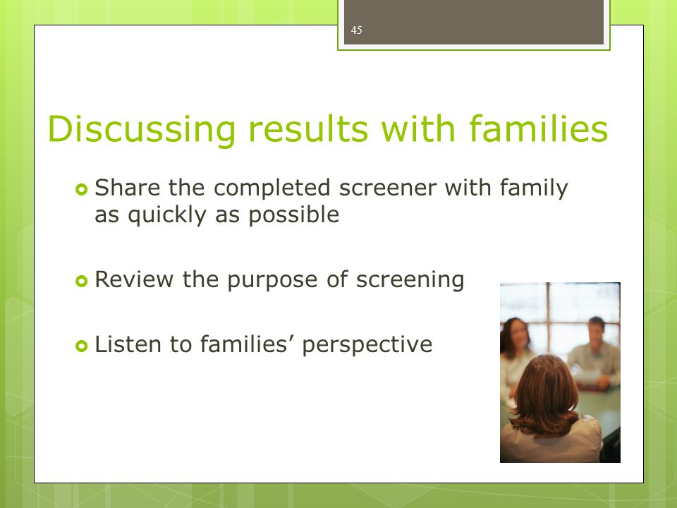 Discussing results with families  Share the completed screener with family as quickly as possible  Review the purpose of screening  Listen to families' perspective 45