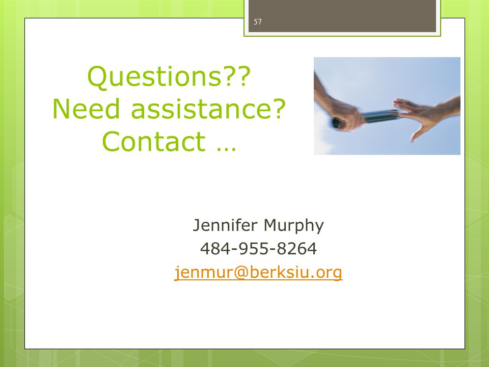 Questions?? Need assistance? Contact … Jennifer Murphy 484-955-8264 jenmur@berksiu.org 57