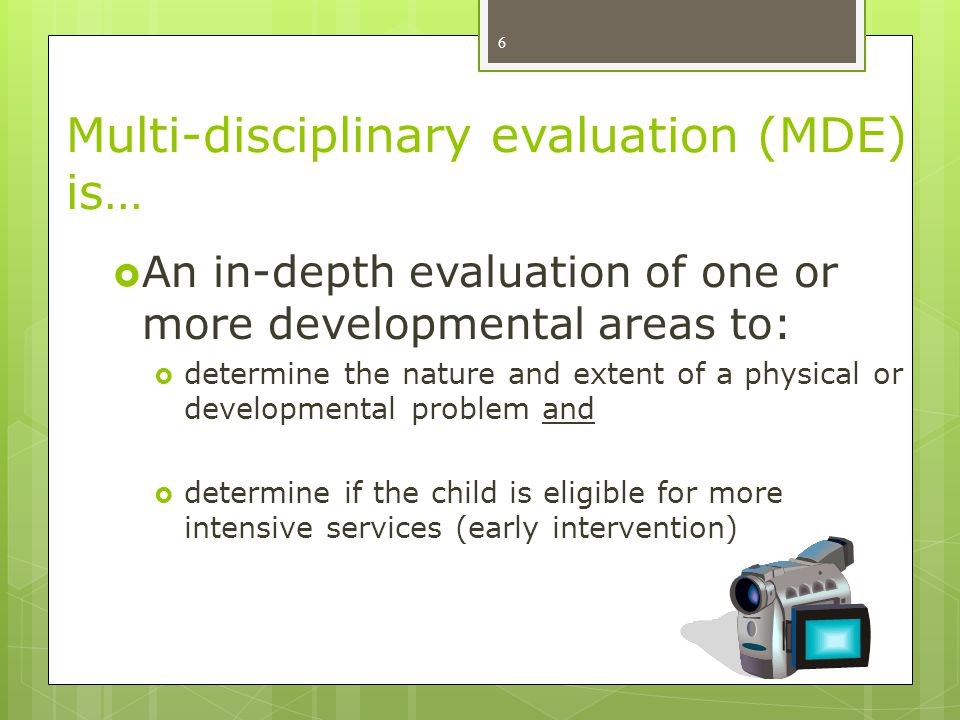 Multi-disciplinary evaluation (MDE) is… 6  An in-depth evaluation of one or more developmental areas to:  determine the nature and extent of a physi