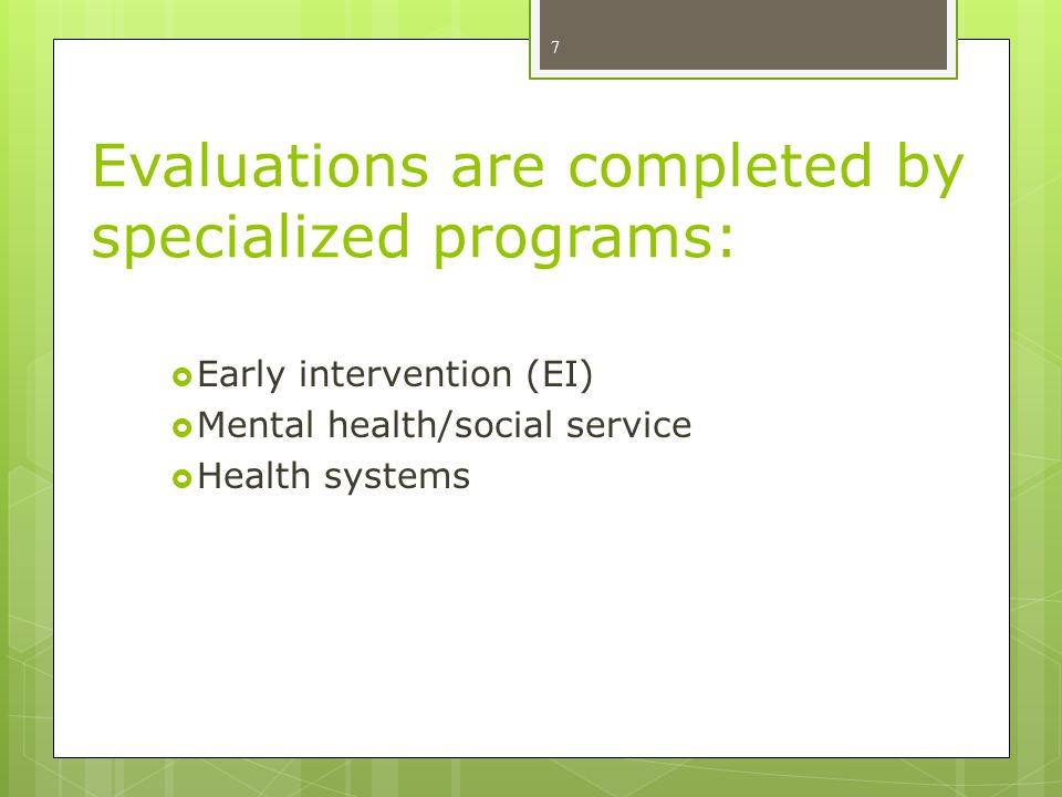 Evaluations are completed by specialized programs:  Early intervention (EI)  Mental health/social service  Health systems 7