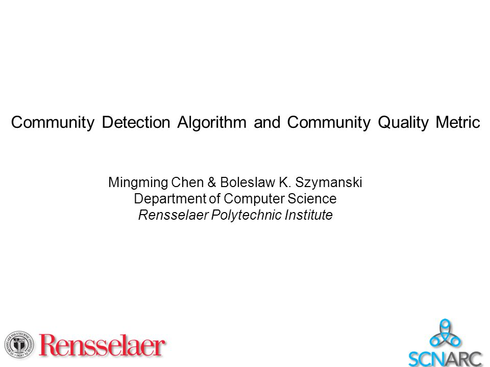 Community Detection Algorithm and Community Quality Metric Mingming Chen & Boleslaw K. Szymanski Department of Computer Science Rensselaer Polytechnic