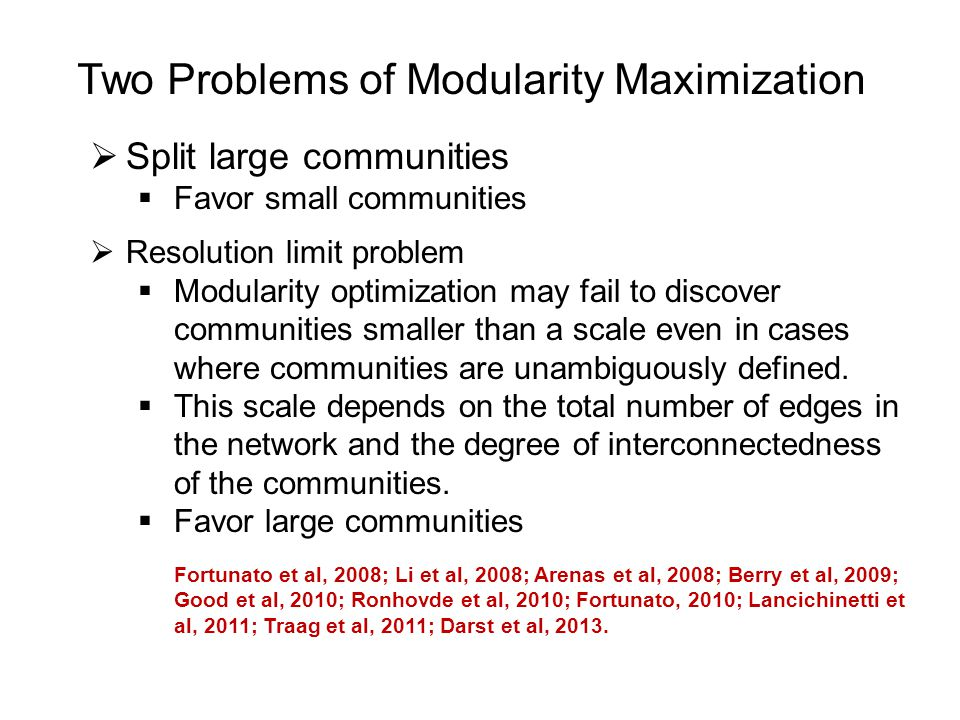 Two Problems of Modularity Maximization  Split large communities  Favor small communities  Resolution limit problem  Modularity optimization may fail to discover communities smaller than a scale even in cases where communities are unambiguously defined.