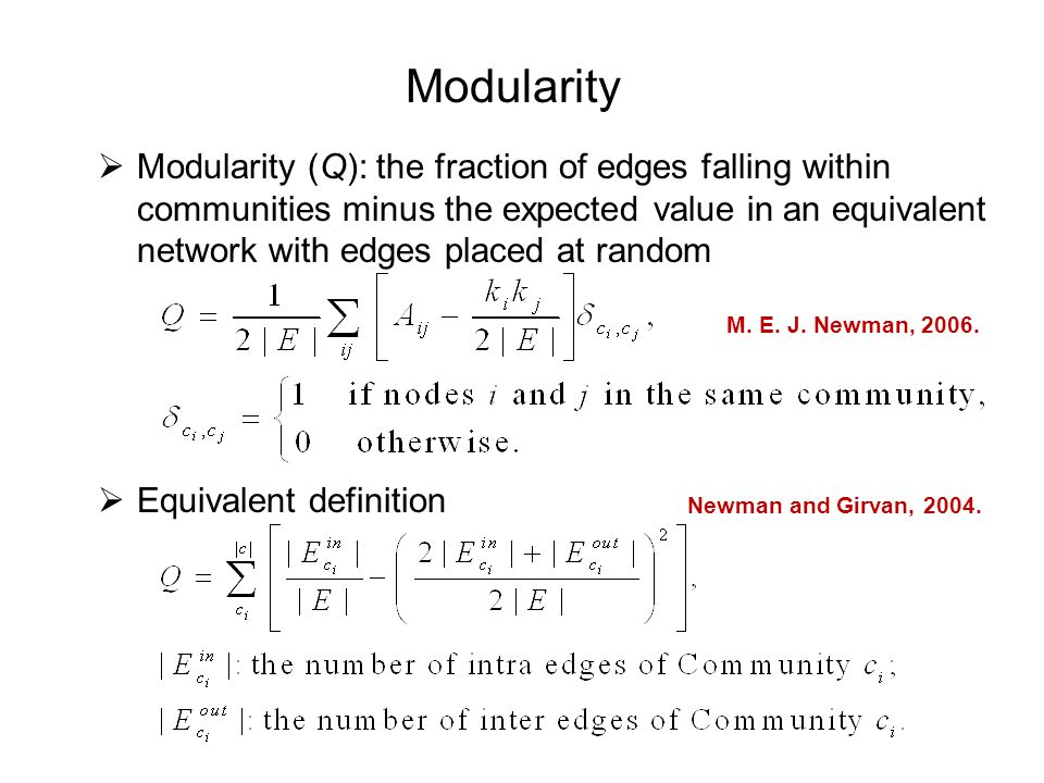 Modularity  Modularity (Q): the fraction of edges falling within communities minus the expected value in an equivalent network with edges placed at random  Equivalent definition M.